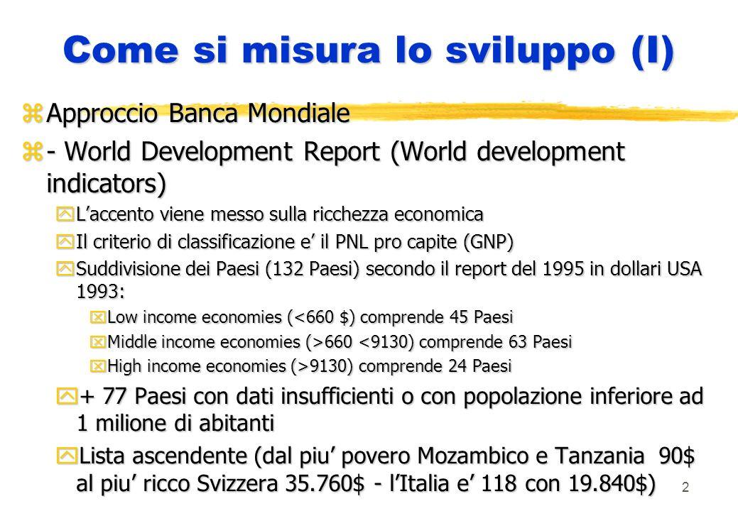 2 Come si misura lo sviluppo (I) zApproccio Banca Mondiale z- World Development Report (World development indicators) yLaccento viene messo sulla ricchezza economica yIl criterio di classificazione e il PNL pro capite (GNP) ySuddivisione dei Paesi (132 Paesi) secondo il report del 1995 in dollari USA 1993: xLow income economies (<660 $) comprende 45 Paesi xMiddle income economies (>660 660 <9130) comprende 63 Paesi xHigh income economies (>9130) comprende 24 Paesi y+ 77 Paesi con dati insufficienti o con popolazione inferiore ad 1 milione di abitanti yLista ascendente (dal piu povero Mozambico e Tanzania 90$ al piu ricco Svizzera 35.760$ - lItalia e 118 con 19.840$)