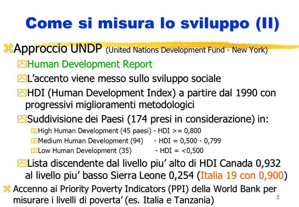 3 Come si misura lo sviluppo (II) zApproccio UNDP (United Nations Development Fund - New York) yHuman Development Report yLaccento viene messo sullo sviluppo sociale yHDI (Human Development Index) a partire dal 1990 con progressivi miglioramenti metodologici ySuddivisione dei Paesi (174 presi in considerazione) in: xHigh Human Development (45 paesi) - HDI >= 0,800 xMedium Human Development (94) - HDI = 0,500 - 0,799 xLow Human Development (35) - HDI = <0,500 yLista discendente dal livello piu alto di HDI Canada 0,932 al livello piu basso Sierra Leone 0,254 (Italia 19 con 0,900) zAccenno ai Priority Poverty Indicators (PPI) della World Bank per misurare i livelli di poverta (es.