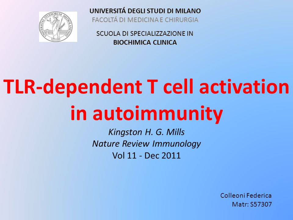 TLR-dependent T cell activation in autoimmunity Kingston H. G. Mills Nature Review Immunology Vol 11 - Dec 2011 UNIVERSITÁ DEGLI STUDI DI MILANO FACOL