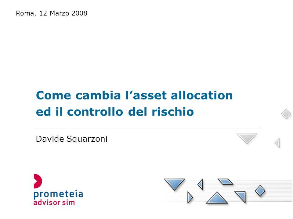 Come cambia lasset allocation ed il controllo del rischio Roma, 12 Marzo 2008 Davide Squarzoni