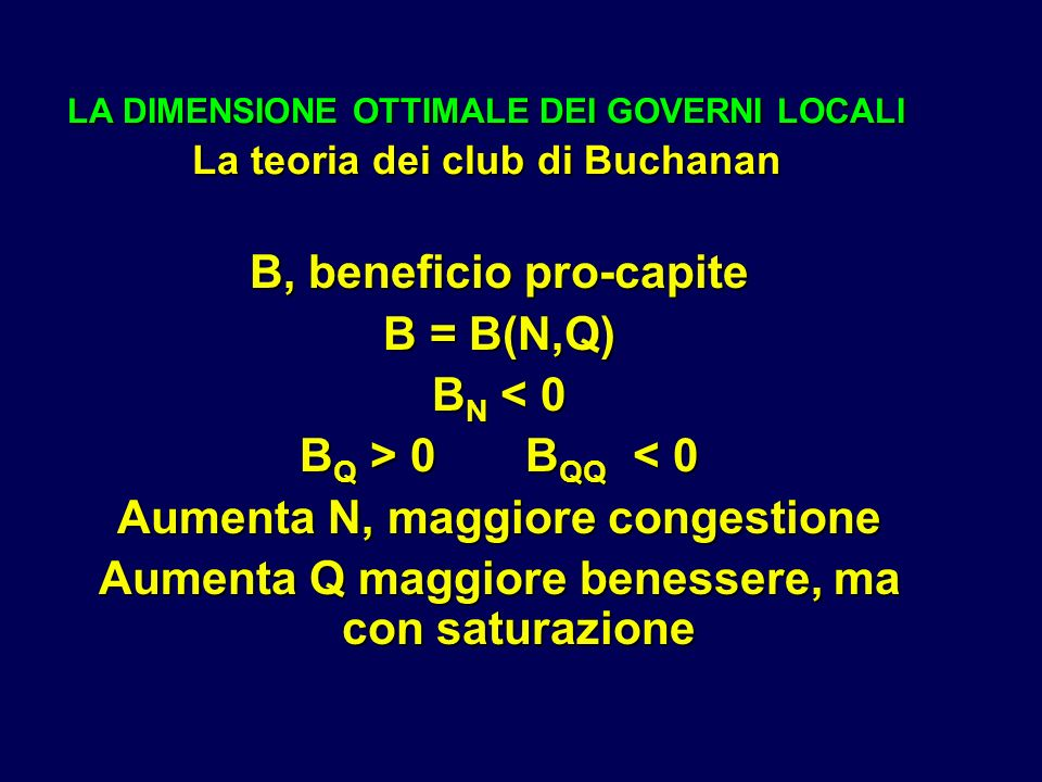 LA DIMENSIONE OTTIMALE DEI GOVERNI LOCALI La teoria dei club di Buchanan B, beneficio pro-capite B = B(N,Q) B N < 0 B Q > 0 B QQ 0 B QQ < 0 Aumenta N, maggiore congestione Aumenta Q maggiore benessere, ma con saturazione
