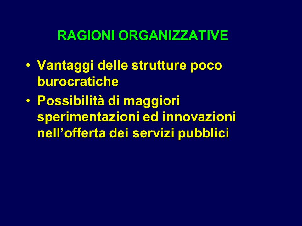 RAGIONI ORGANIZZATIVE RAGIONI ORGANIZZATIVE Vantaggi delle strutture poco burocraticheVantaggi delle strutture poco burocratiche Possibilità di maggiori sperimentazioni ed innovazioni nellofferta dei servizi pubbliciPossibilità di maggiori sperimentazioni ed innovazioni nellofferta dei servizi pubblici