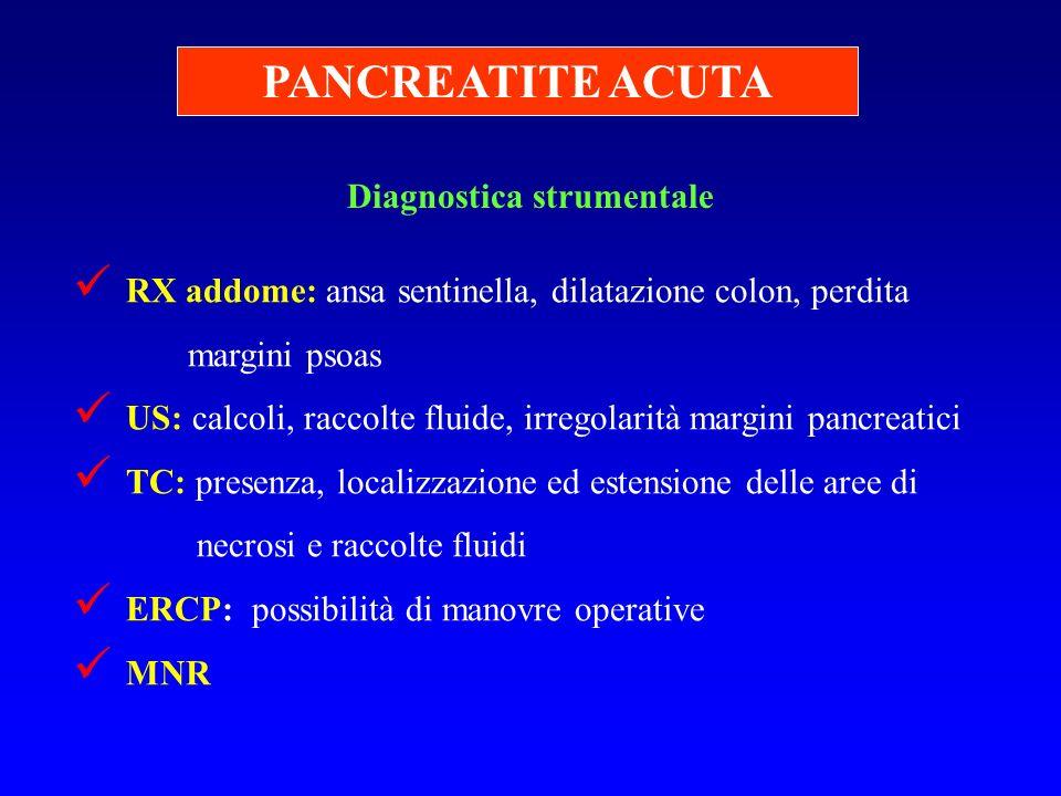 PANCREATITE ACUTA Diagnostica strumentale RX addome: ansa sentinella, dilatazione colon, perdita margini psoas US: calcoli, raccolte fluide, irregolar