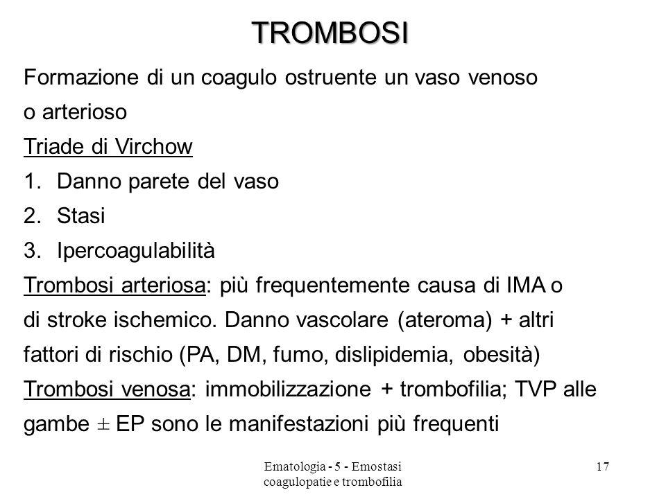 Formazione di un coagulo ostruente un vaso venoso o arterioso Triade di Virchow 1.Danno parete del vaso 2.Stasi 3.Ipercoagulabilità Trombosi arteriosa: più frequentemente causa di IMA o di stroke ischemico.