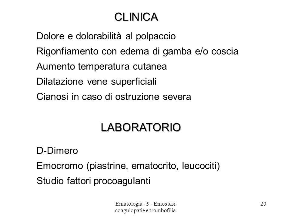 CLINICA Dolore e dolorabilità al polpaccio Rigonfiamento con edema di gamba e/o coscia Aumento temperatura cutanea Dilatazione vene superficiali Cianosi in caso di ostruzione severa LABORATORIO D-Dimero Emocromo (piastrine, ematocrito, leucociti) Studio fattori procoagulanti 20Ematologia - 5 - Emostasi coagulopatie e trombofilia