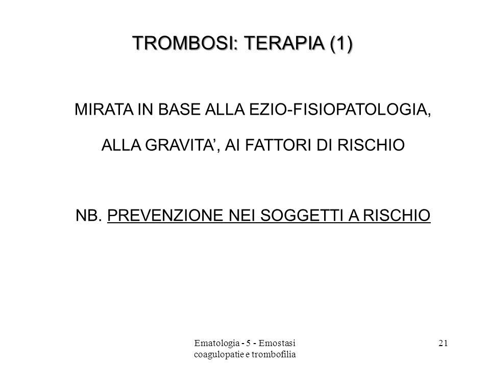 TROMBOSI: TERAPIA (1) MIRATA IN BASE ALLA EZIO-FISIOPATOLOGIA, ALLA GRAVITA, AI FATTORI DI RISCHIO NB. PREVENZIONE NEI SOGGETTI A RISCHIO 21Ematologia