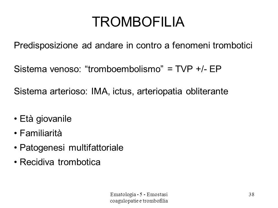 Predisposizione ad andare in contro a fenomeni trombotici Sistema venoso: tromboembolismo = TVP +/- EP Sistema arterioso: IMA, ictus, arteriopatia obliterante Età giovanile Familiarità Patogenesi multifattoriale Recidiva trombotica TROMBOFILIA 38Ematologia - 5 - Emostasi coagulopatie e trombofilia