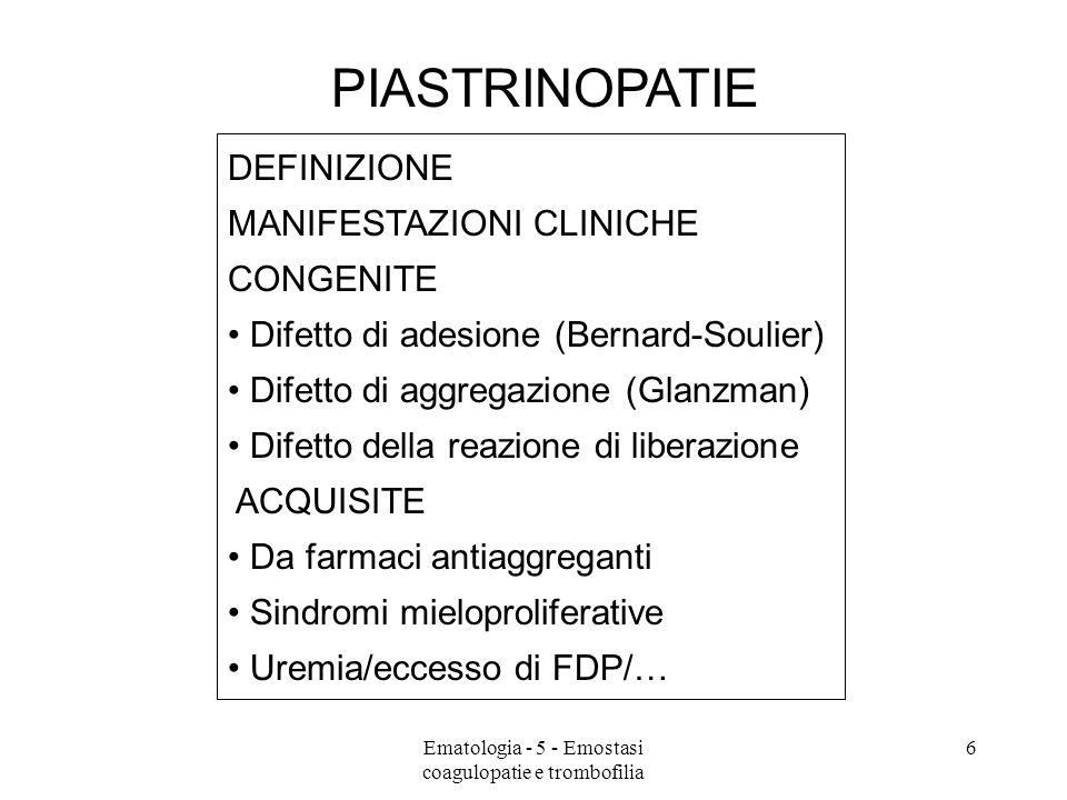 PIASTRINOPATIE DEFINIZIONE MANIFESTAZIONI CLINICHE CONGENITE Difetto di adesione (Bernard-Soulier) Difetto di aggregazione (Glanzman) Difetto della reazione di liberazione ACQUISITE Da farmaci antiaggreganti Sindromi mieloproliferative Uremia/eccesso di FDP/… 6Ematologia - 5 - Emostasi coagulopatie e trombofilia