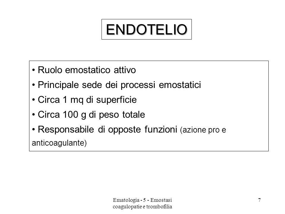 ENDOTELIO Fattori anticoagulanti Prostaciclina Acido 13-idroxioctadecadienoico t-PA Trombomodulina Eparan solfato Proteina S AT-III ADP-asi Fattori procoagulanti FT PAI-1 PAF PDGF ATP vWF Fattore V, IX, X Alterazioni strutturali … 8Ematologia - 5 - Emostasi coagulopatie e trombofilia