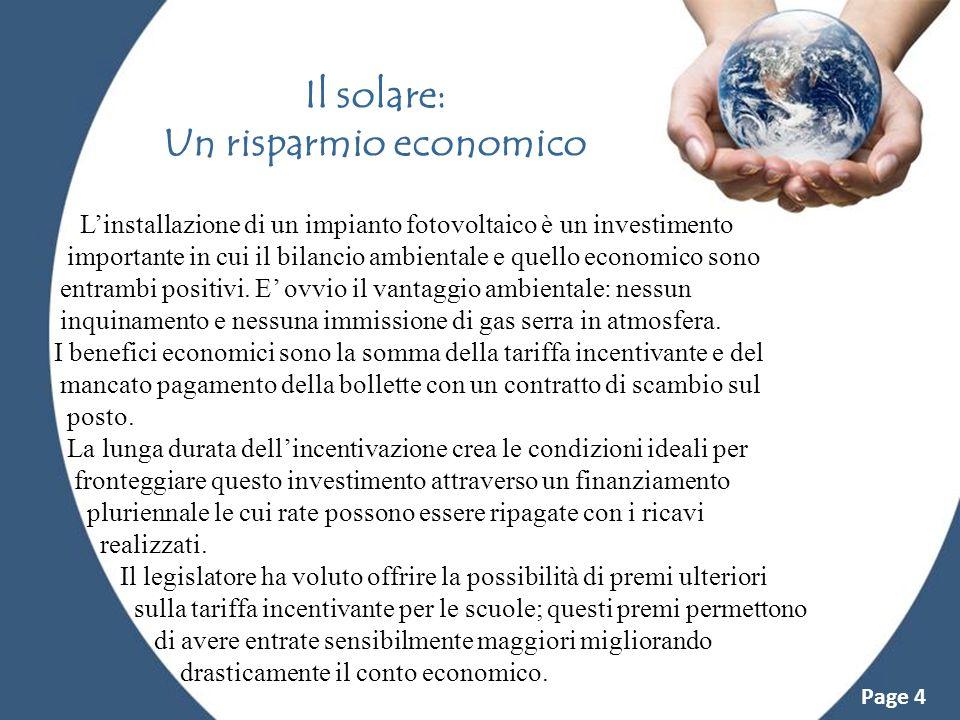 Powerpoint Templates Page 4 Il solare: Un risparmio economico Linstallazione di un impianto fotovoltaico è un investimento importante in cui il bilanc