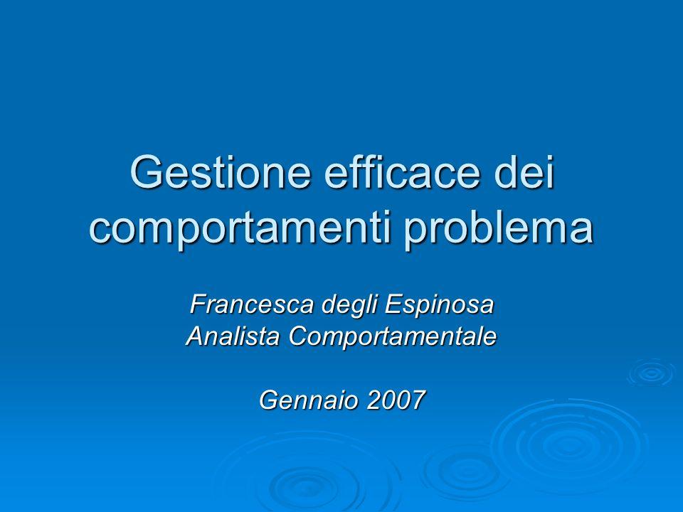 Gestione efficace dei comportamenti problema Francesca degli Espinosa Analista Comportamentale Gennaio 2007
