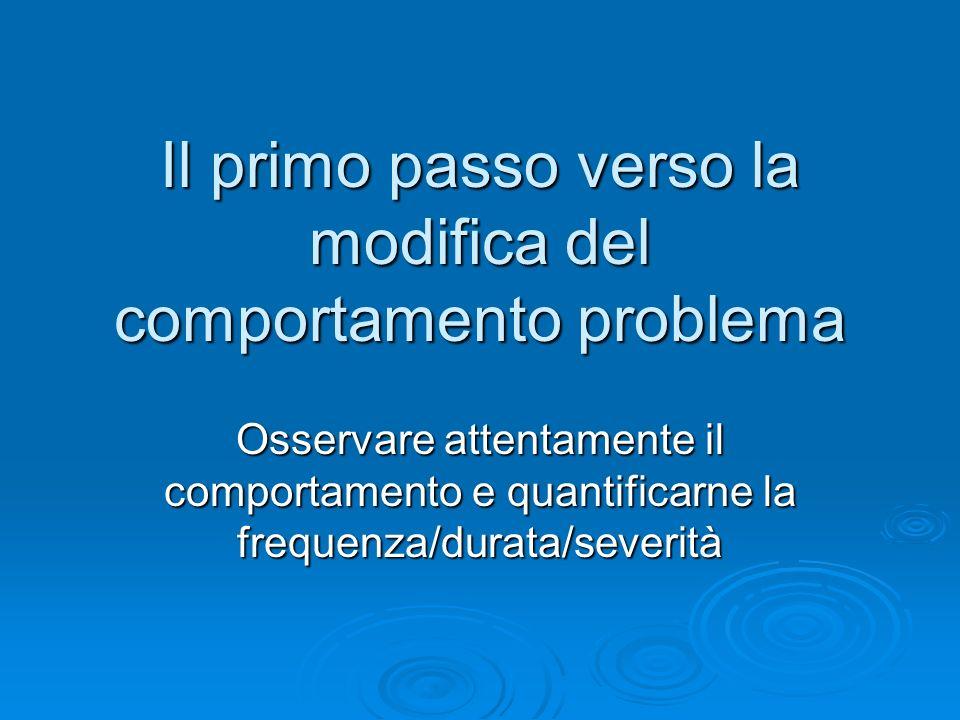 Il primo passo verso la modifica del comportamento problema Osservare attentamente il comportamento e quantificarne la frequenza/durata/severità