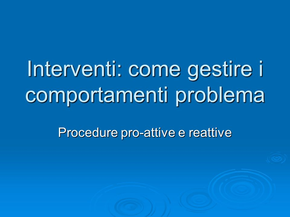 Interventi: come gestire i comportamenti problema Procedure pro-attive e reattive