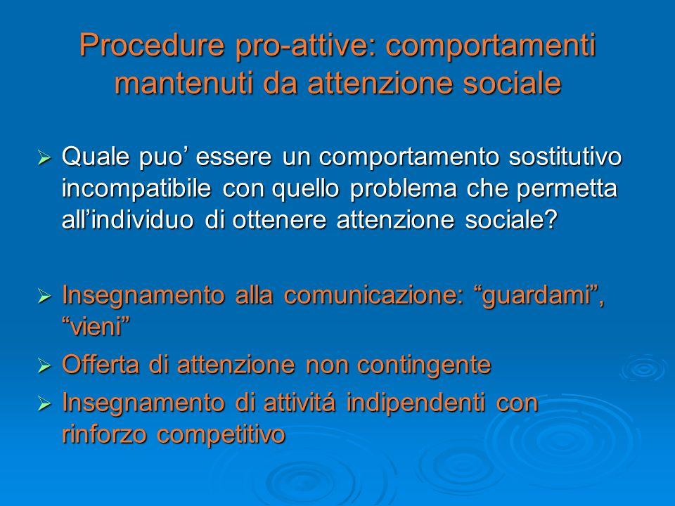 Procedure pro-attive: comportamenti mantenuti da attenzione sociale Quale puo essere un comportamento sostitutivo incompatibile con quello problema ch