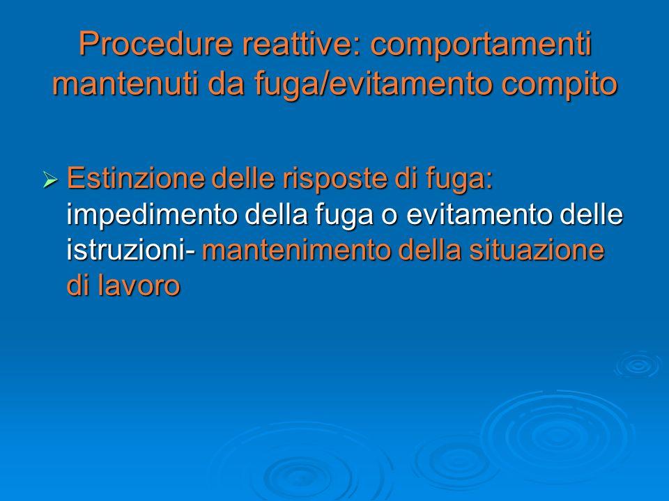 Procedure reattive: comportamenti mantenuti da fuga/evitamento compito Estinzione delle risposte di fuga: impedimento della fuga o evitamento delle is