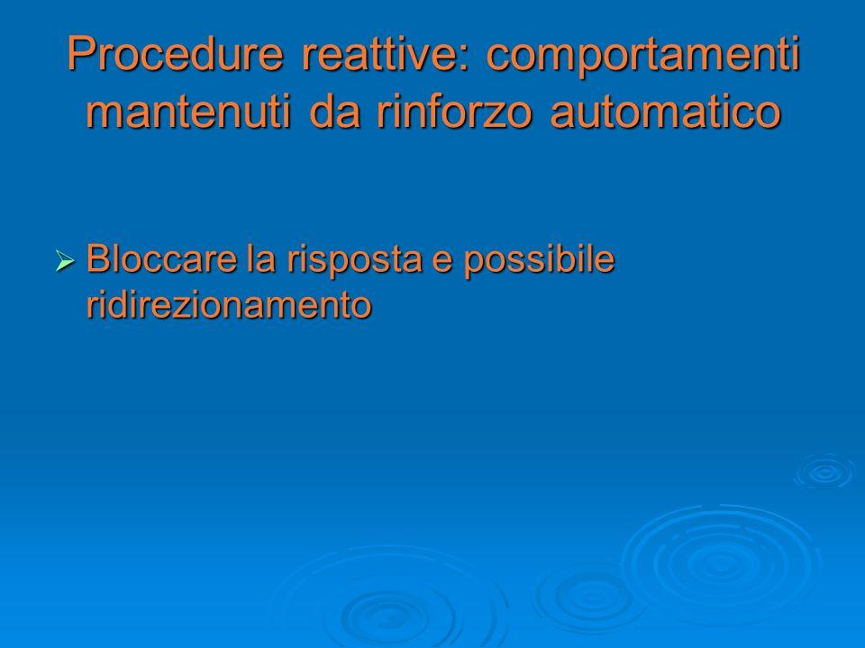 Procedure reattive: comportamenti mantenuti da rinforzo automatico Bloccare la risposta e possibile ridirezionamento Bloccare la risposta e possibile