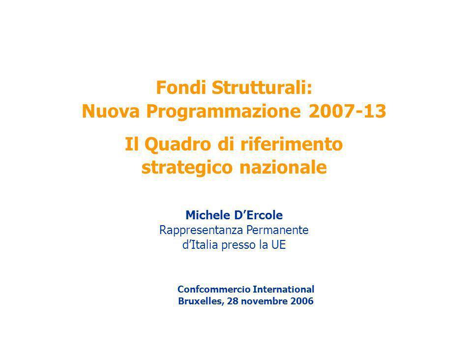 Fondi Strutturali: Nuova Programmazione 2007-13 Il Quadro di riferimento strategico nazionale Michele DErcole Rappresentanza Permanente dItalia presso la UE Confcommercio International Bruxelles, 28 novembre 2006
