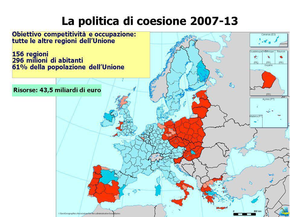 La politica di coesione 2007-13 Risorse: 43,5 miliardi di euro Obiettivo competitività e occupazione: tutte le altre regioni dellUnione 156 regioni 296 milioni di abitanti 61% della popolazione dellUnione