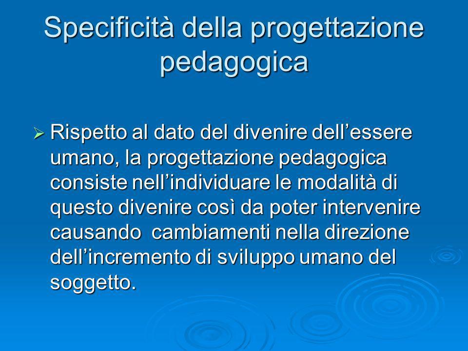 Specificità della progettazione pedagogica Rispetto al dato del divenire dellessere umano, la progettazione pedagogica consiste nellindividuare le modalità di questo divenire così da poter intervenire causando cambiamenti nella direzione dellincremento di sviluppo umano del soggetto.