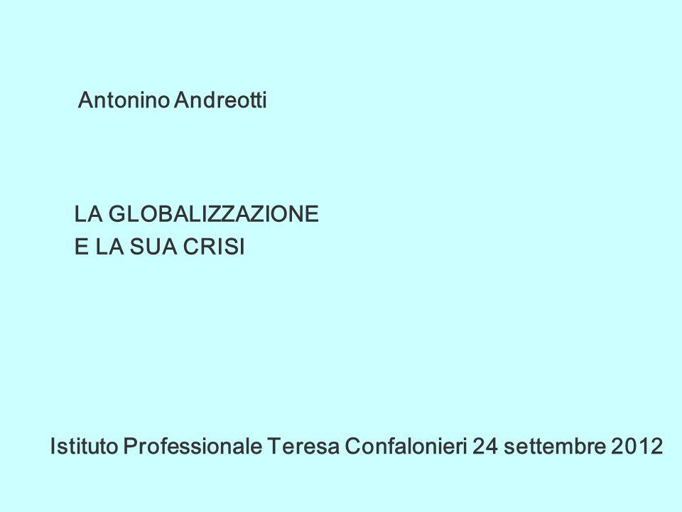 Antonino Andreotti LA GLOBALIZZAZIONE E LA SUA CRISI Istituto Professionale Teresa Confalonieri 24 settembre 2012