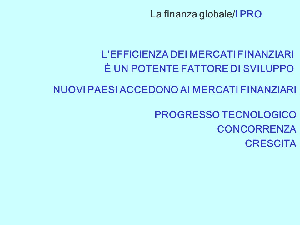 LEFFICIENZA DEI MERCATI FINANZIARI È UN POTENTE FATTORE DI SVILUPPO NUOVI PAESI ACCEDONO AI MERCATI FINANZIARI PROGRESSO TECNOLOGICO CONCORRENZA CRESCITA La finanza globale/I PRO