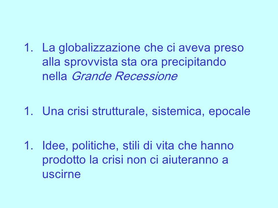 1.La globalizzazione che ci aveva preso alla sprovvista sta ora precipitando nella Grande Recessione 1.Una crisi strutturale, sistemica, epocale 1.Idee, politiche, stili di vita che hanno prodotto la crisi non ci aiuteranno a uscirne