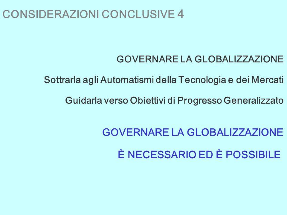 CONSIDERAZIONI CONCLUSIVE 4 GOVERNARE LA GLOBALIZZAZIONE Sottrarla agli Automatismi della Tecnologia e dei Mercati Guidarla verso Obiettivi di Progresso Generalizzato GOVERNARE LA GLOBALIZZAZIONE È NECESSARIO ED È POSSIBILE