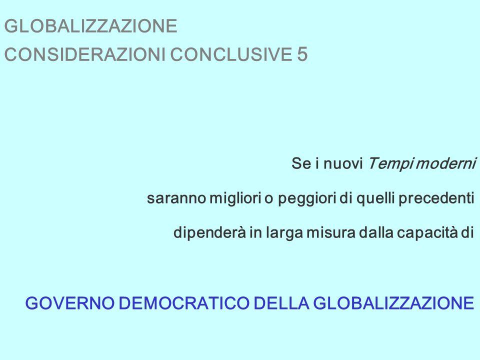 GLOBALIZZAZIONE CONSIDERAZIONI CONCLUSIVE 5 Se i nuovi Tempi moderni saranno migliori o peggiori di quelli precedenti dipenderà in larga misura dalla capacità di GOVERNO DEMOCRATICO DELLA GLOBALIZZAZIONE