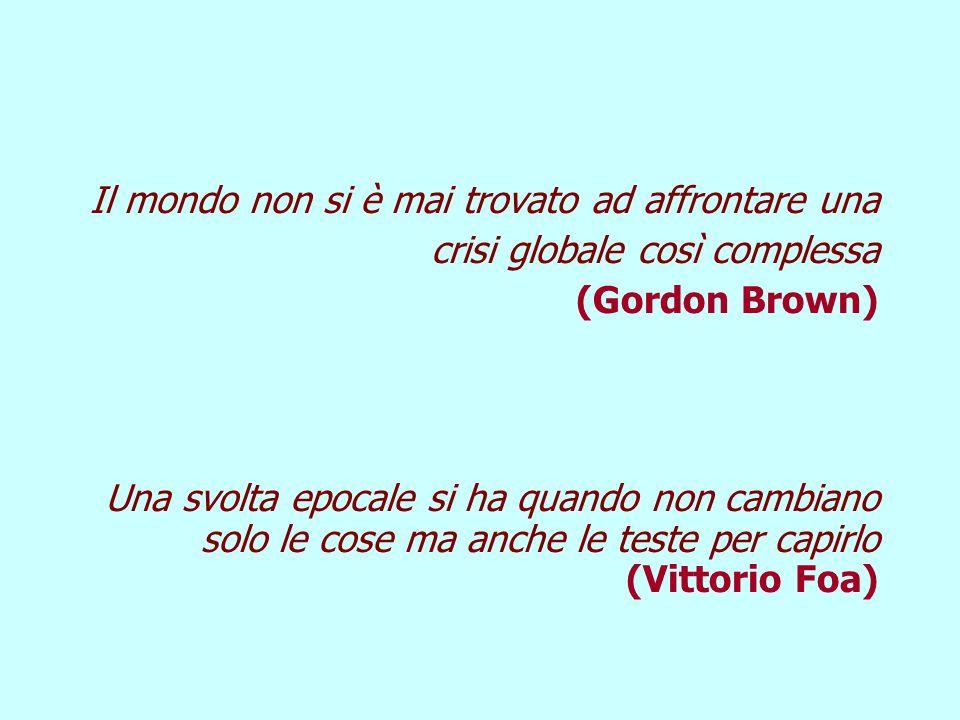 Il mondo non si è mai trovato ad affrontare una crisi globale così complessa (Gordon Brown) Una svolta epocale si ha quando non cambiano solo le cose ma anche le teste per capirlo (Vittorio Foa)