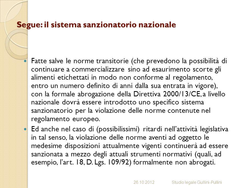 Segue: il sistema sanzionatorio nazionale Fatte salve le norme transitorie (che prevedono la possibilità di continuare a commercializzare sino ad esaurimento scorte gli alimenti etichettati in modo non conforme al regolamento, entro un numero definito di anni dalla sua entrata in vigore), con la formale abrogazione della Direttiva 2000/13/CE, a livello nazionale dovrà essere introdotto uno specifico sistema sanzionatorio per la violazione delle norme contenute nel regolamento europeo.