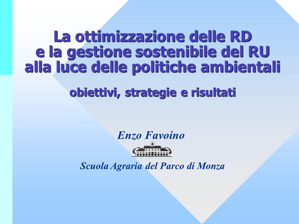 La ottimizzazione delle RD e la gestione sostenibile del RU alla luce delle politiche ambientali obiettivi, strategie e risultati Enzo Favoino Scuola Agraria del Parco di Monza
