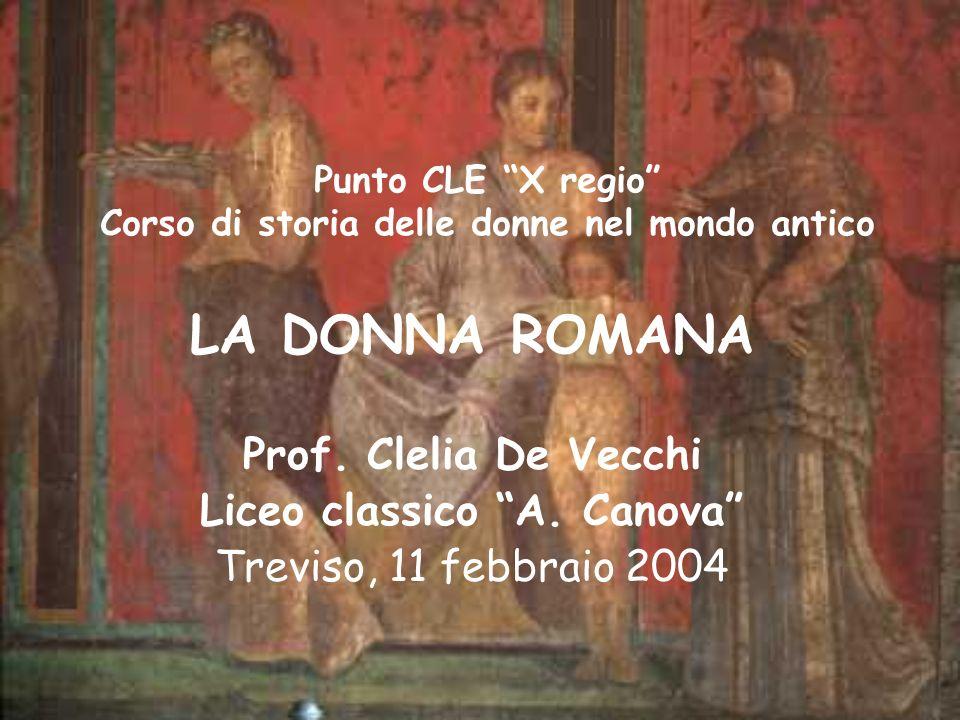 Punto CLE X regio Corso di storia delle donne nel mondo antico LA DONNA ROMANA Prof. Clelia De Vecchi Liceo classico A. Canova Treviso, 11 febbraio 20