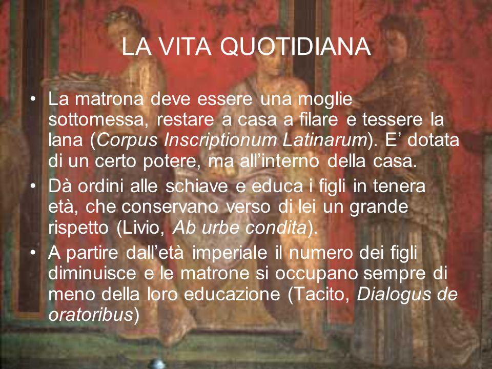 LA VITA QUOTIDIANA La matrona deve essere una moglie sottomessa, restare a casa a filare e tessere la lana (Corpus Inscriptionum Latinarum). E dotata