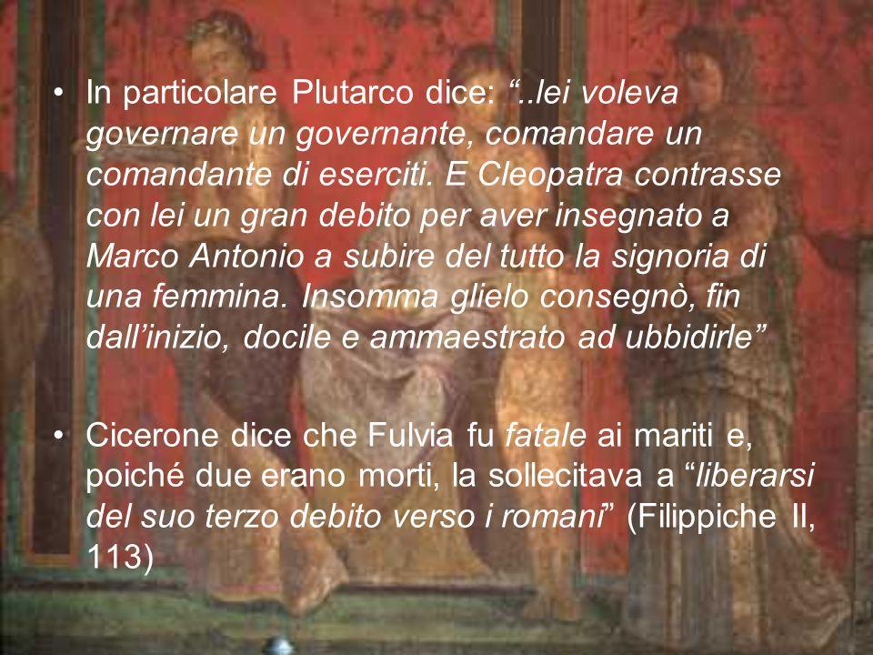 In particolare Plutarco dice:..lei voleva governare un governante, comandare un comandante di eserciti. E Cleopatra contrasse con lei un gran debito p