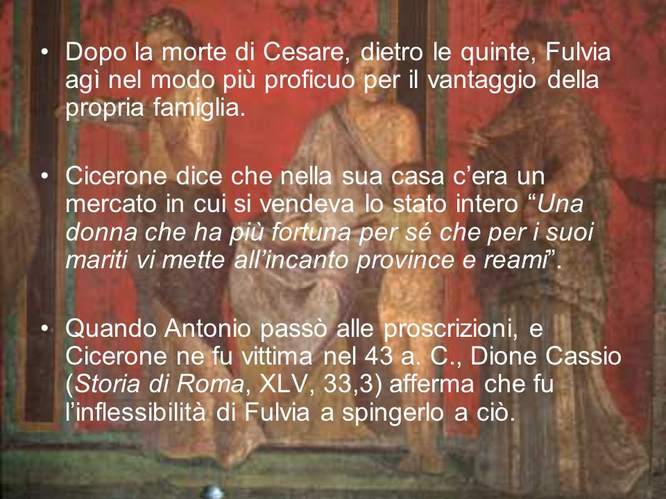 Dopo la morte di Cesare, dietro le quinte, Fulvia agì nel modo più proficuo per il vantaggio della propria famiglia. Cicerone dice che nella sua casa