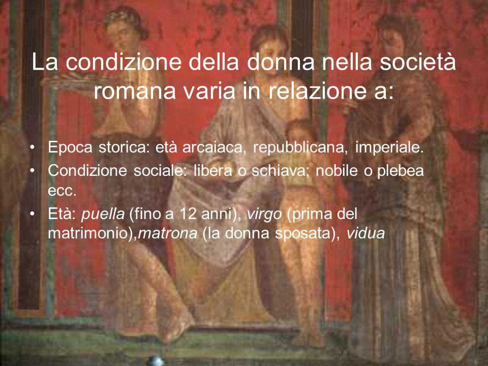 La condizione della donna nella società romana varia in relazione a: Epoca storica: età arcaiaca, repubblicana, imperiale. Condizione sociale: libera