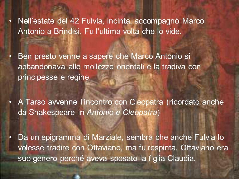 Nellestate del 42 Fulvia, incinta, accompagnò Marco Antonio a Brindisi. Fu lultima volta che lo vide. Ben presto venne a sapere che Marco Antonio si a