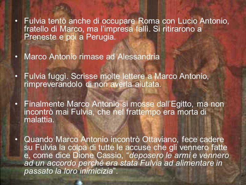 Fulvia tentò anche di occupare Roma con Lucio Antonio, fratello di Marco, ma limpresa fallì. Si ritirarono a Preneste e poi a Perugia. Marco Antonio r