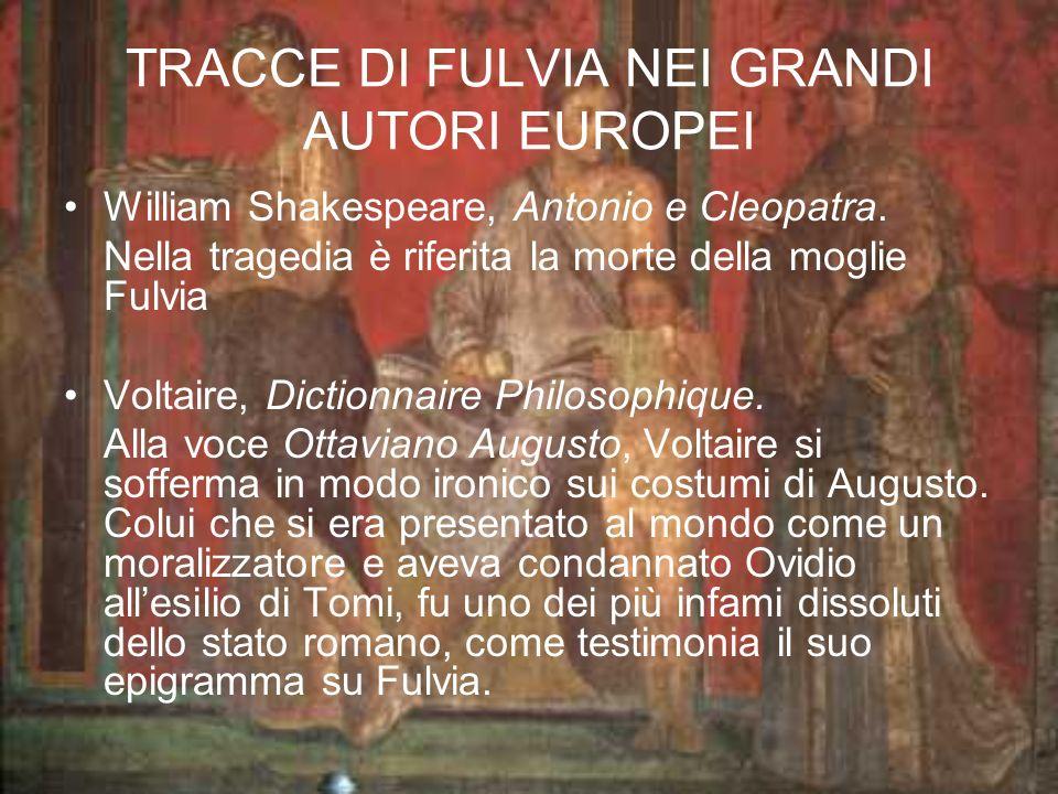 TRACCE DI FULVIA NEI GRANDI AUTORI EUROPEI William Shakespeare, Antonio e Cleopatra. Nella tragedia è riferita la morte della moglie Fulvia Voltaire,