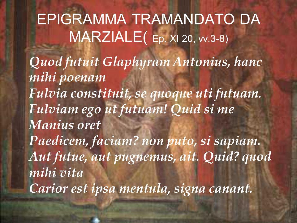 EPIGRAMMA TRAMANDATO DA MARZIALE( Ep. XI 20, vv.3-8) Quod futuit Glaphyram Antonius, hanc mihi poenam Fulvia constituit, se quoque uti futuam. Fulviam