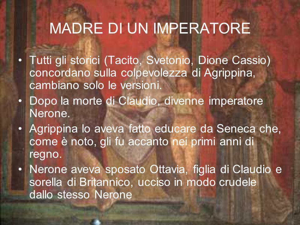MADRE DI UN IMPERATORE Tutti gli storici (Tacito, Svetonio, Dione Cassio) concordano sulla colpevolezza di Agrippina, cambiano solo le versioni. Dopo