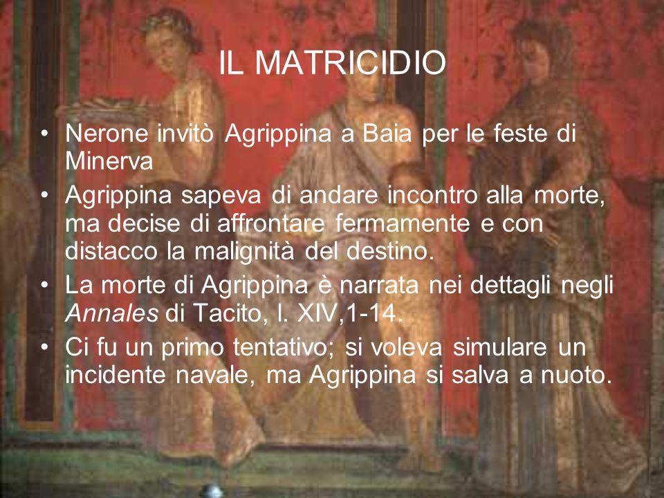 IL MATRICIDIO Nerone invitò Agrippina a Baia per le feste di Minerva Agrippina sapeva di andare incontro alla morte, ma decise di affrontare fermament