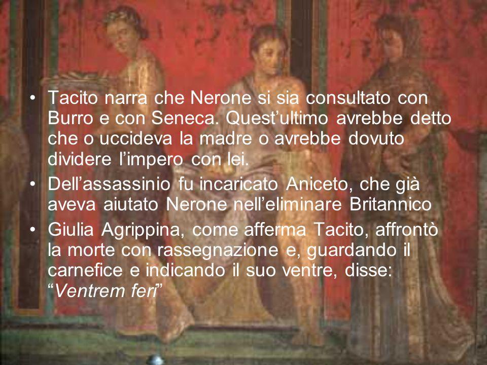 Tacito narra che Nerone si sia consultato con Burro e con Seneca. Questultimo avrebbe detto che o uccideva la madre o avrebbe dovuto dividere limpero