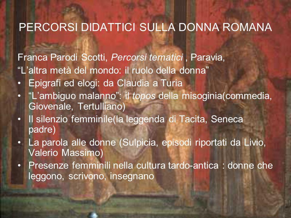 PERCORSI DIDATTICI SULLA DONNA ROMANA Franca Parodi Scotti, Percorsi tematici, Paravia, Laltra metà del mondo: il ruolo della donna Epigrafi ed elogi: