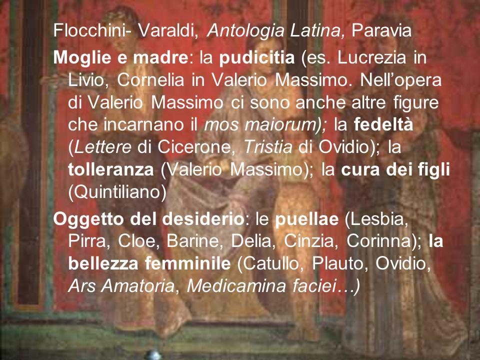 Flocchini- Varaldi, Antologia Latina, Paravia Moglie e madre: la pudicitia (es. Lucrezia in Livio, Cornelia in Valerio Massimo. Nellopera di Valerio M
