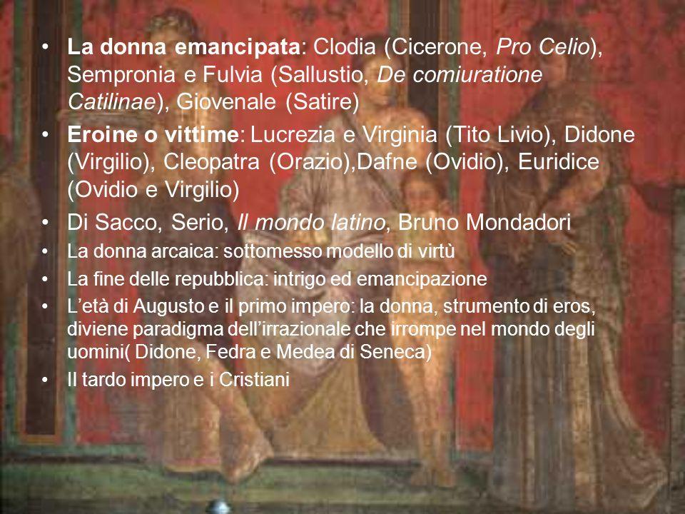 La donna emancipata: Clodia (Cicerone, Pro Celio), Sempronia e Fulvia (Sallustio, De comiuratione Catilinae), Giovenale (Satire) Eroine o vittime: Luc