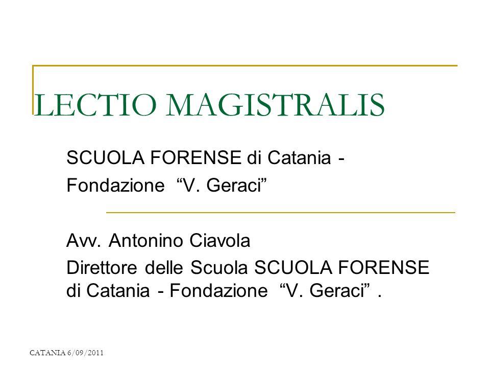 CATANIA 6/09/2011 LECTIO MAGISTRALIS SCUOLA FORENSE di Catania - Fondazione V. Geraci Avv. Antonino Ciavola Direttore delle Scuola SCUOLA FORENSE di C