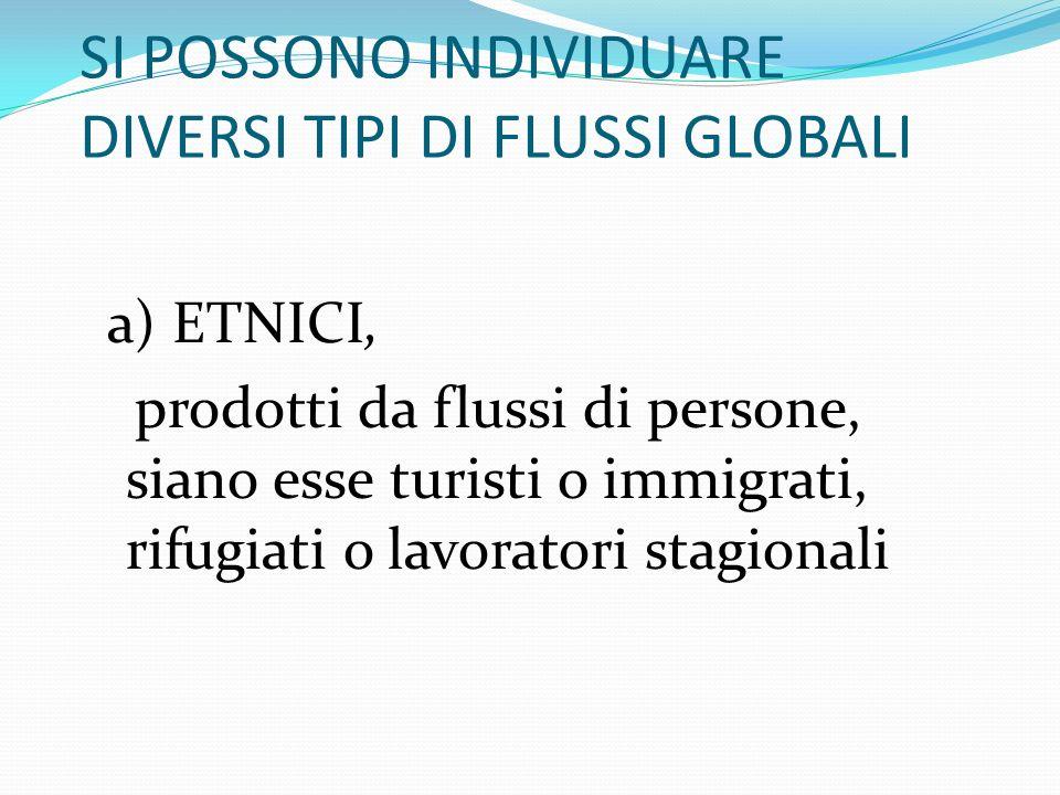 SI POSSONO INDIVIDUARE DIVERSI TIPI DI FLUSSI GLOBALI a) ETNICI, prodotti da flussi di persone, siano esse turisti o immigrati, rifugiati o lavoratori