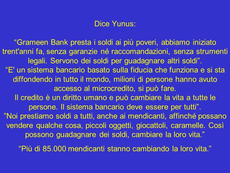 Dice Yunus: Grameen Bank presta i soldi ai più poveri, abbiamo iniziato trent'anni fa, senza garanzie né raccomandazioni, senza strumenti legali. Serv