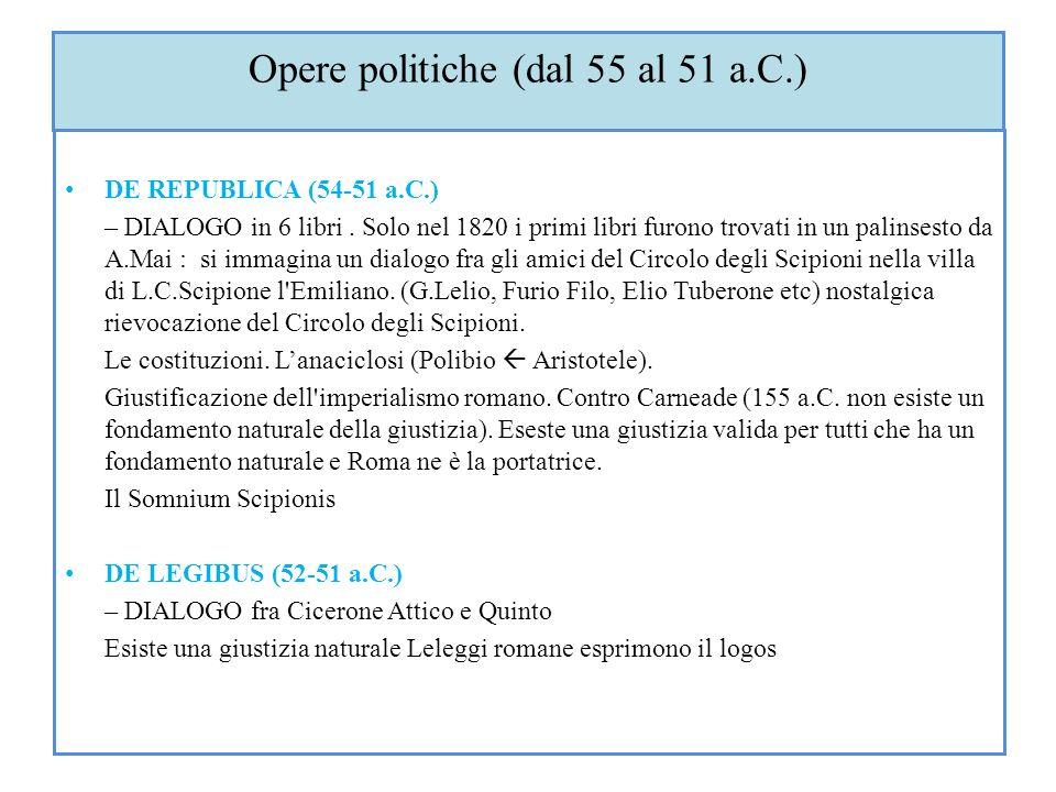 Opere politiche (dal 55 al 51 a.C.) DE REPUBLICA (54-51 a.C.) – DIALOGO in 6 libri. Solo nel 1820 i primi libri furono trovati in un palinsesto da A.M